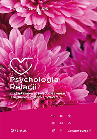 Psychologia relacji czyli jak budować świadome związki z partnerem dziećmi i rodzicami