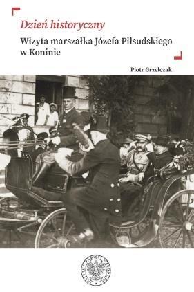 Dzień historyczny. Wizyta marszałka Józefa Piłsudskiego w Koninie