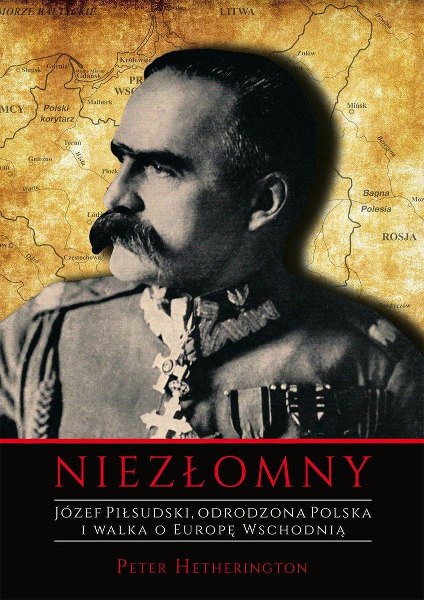 Niezłomny. Józef Piłsudski. Odrodzona Polska i walka o Europę Wschodnią