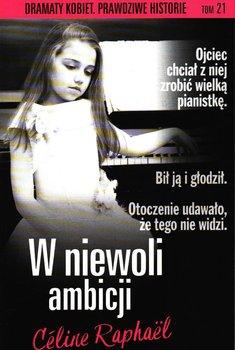 W niewoli ambicji. Dramaty Kobiet Prawdziwe Historie