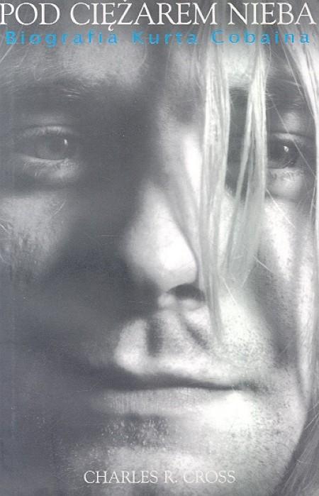 Pod ciężarem nieba. Biografia Kurta Cobaina