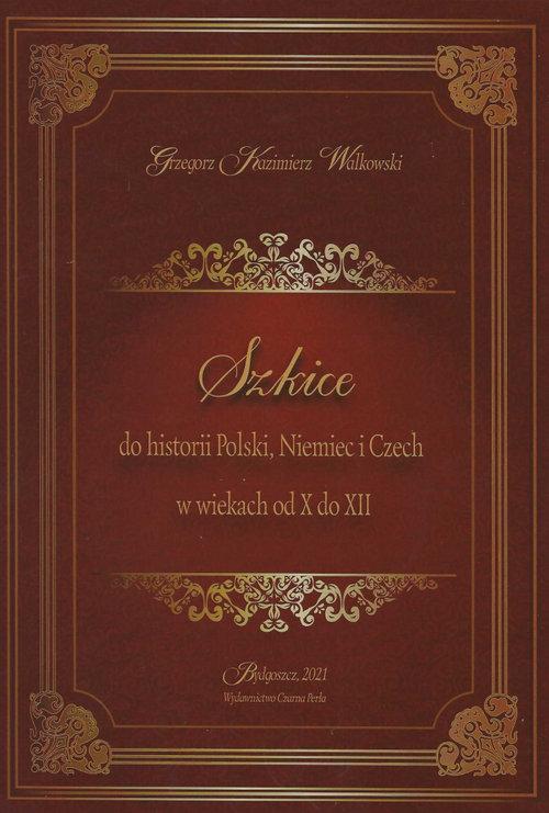 Szkice do historii Polski Niemiec i Czech w wiekach od X do XII